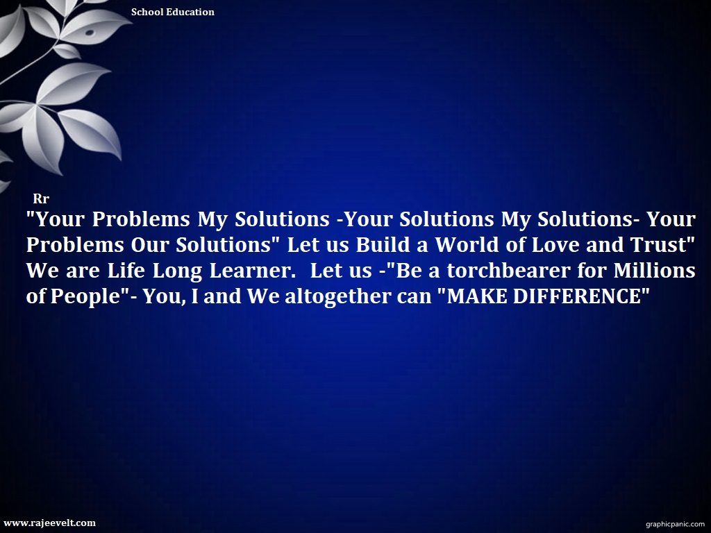 """Your Problems My Solutions -Your Solutions My Solutions- Your Problems Our Solutions"" Let us Build a World of Love and Trust"" We are Life Long Learner.  Let us -""Be a torchbearer for Millions of People""- You, I and We altogether can ""MAKE DIFFERENCE"""