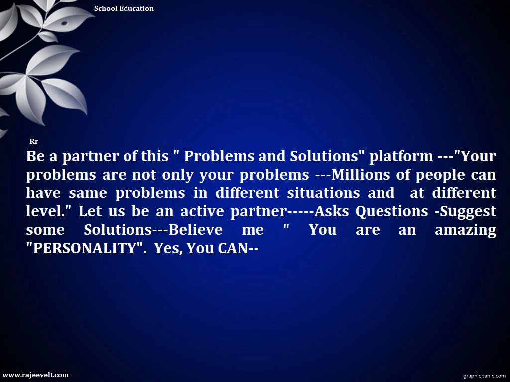 """Be a partner of this """" Problems and Solutions"""" platform ---""""Your problems are not your problems ---Millions of people can have same problems in different situations and at different level."""" Let us be an active partner-----Asks Questions -Suggest some Solutions---Believe me """" You are an amazing """"PERSONALITY"""". Yes, You CAN--"""