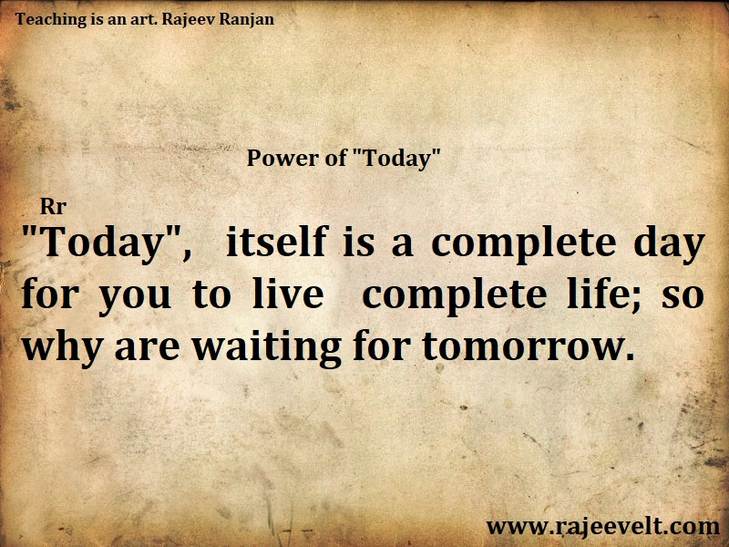 Today itself is a complete day   for you to live a complete life; so why are waiting for tomorrow. Rajeev Ranjan