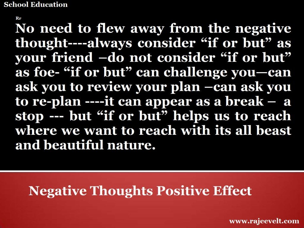 "No need to flew away from the negative thought----always consider ""if or but"" as your friend –do not consider ""if or but"" as foe- ""if or but"" can challenge you—can ask you to review your plan –can ask you to re-plan ----it can appear as a break –  a stop --- but ""if or but"" helps us to reach where we want to reach with its all beast and beautiful nature. -rajeev ranjan -rajeevelt"