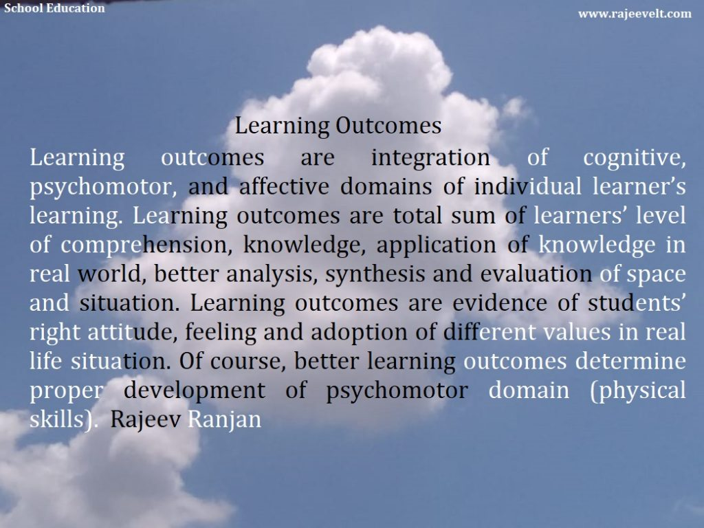 Learning outcomes are integration of cognitive, psychomotor, and affective domains of individual learner's learning. Learning outcomes are total sum of learners' level of comprehension, knowledge, application of knowledge in real world, better analysis, synthesis and evaluation of space and situation. Learning outcomes are evidence of students' right attitude, feeling and adoption of different values in real life situation. Of course, better learning outcomes determine proper development of psychomotor domain (physical skills). Rajeev Ranjan