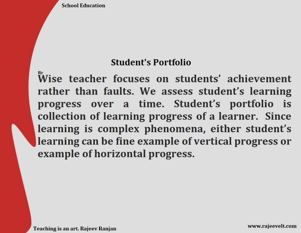 Student Portfolio-We need to keep our observation and evidence of learning in student's portfolio. Wise teacher focuses on students' achievement rather than faults. We assess student's learning progress over a time. Student's portfolio is collection of learning progress of a learner.  Since learning is complex phenomena, either student's learning can be fine example of vertical progress or example of horizontal progress. Rajeev Ranjan