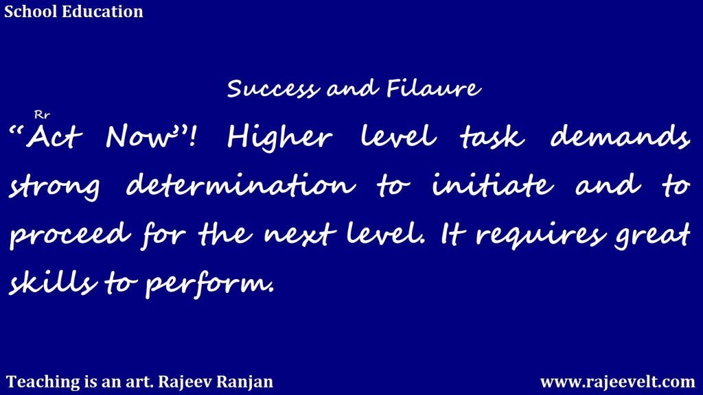 "success-""Act Now""! Higher level task demands strong determination to initiate and to proceed for the next level. Rajeev Ranjan"