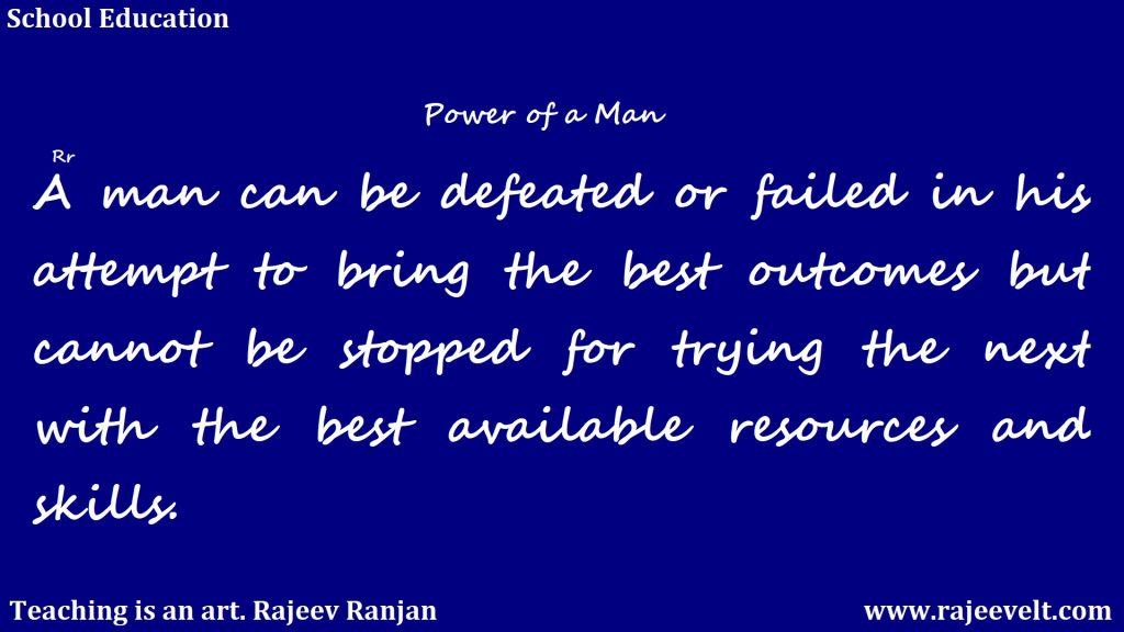 A man can be defeated or failed in his attempt to bring the best outcomes but cannot be stopped for trying the next with the best available resources and skills. -Rajeev Ranjan