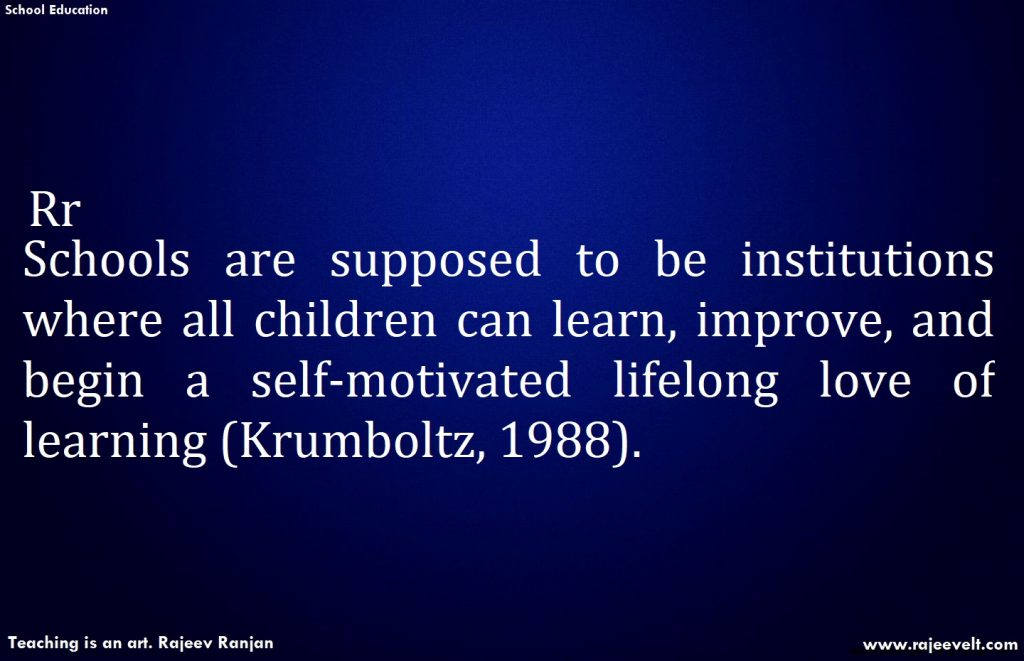 Schools are supposed to be institutions where all children can learn, improve, and begin a self-motivated lifelong love of learning (Krumboltz, 1988).