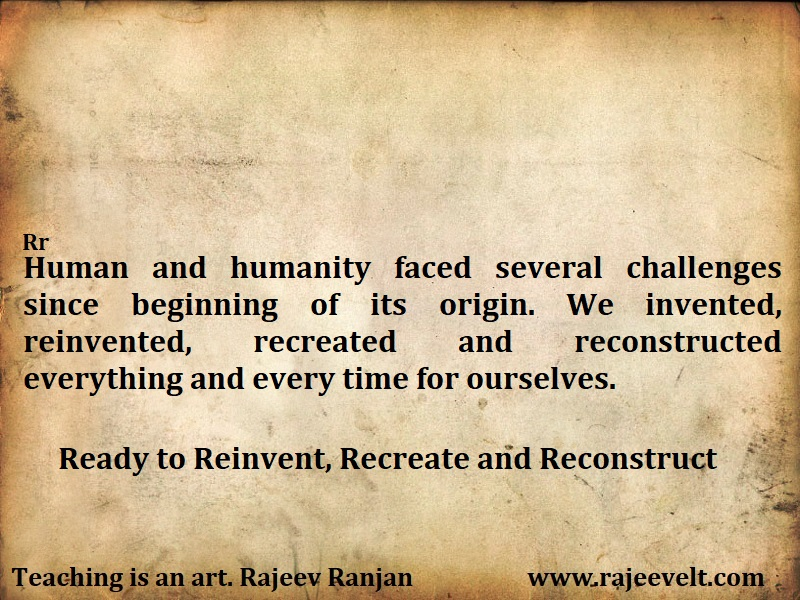 Ready to Reinvent, Recreate and Reconstruct in Life