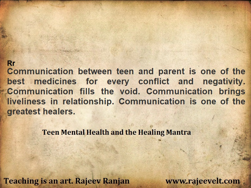 Communication between teen and parent is one of the best medicines for every conflict and negativity. Communication fills the void. Communication brings liveliness in relationship. Communication is one of the greatest healers.  Communication is naturopath, homeopath and effective therapists. Several challenges of life is directly disinfected and diluted through proper care, compassion and communication.